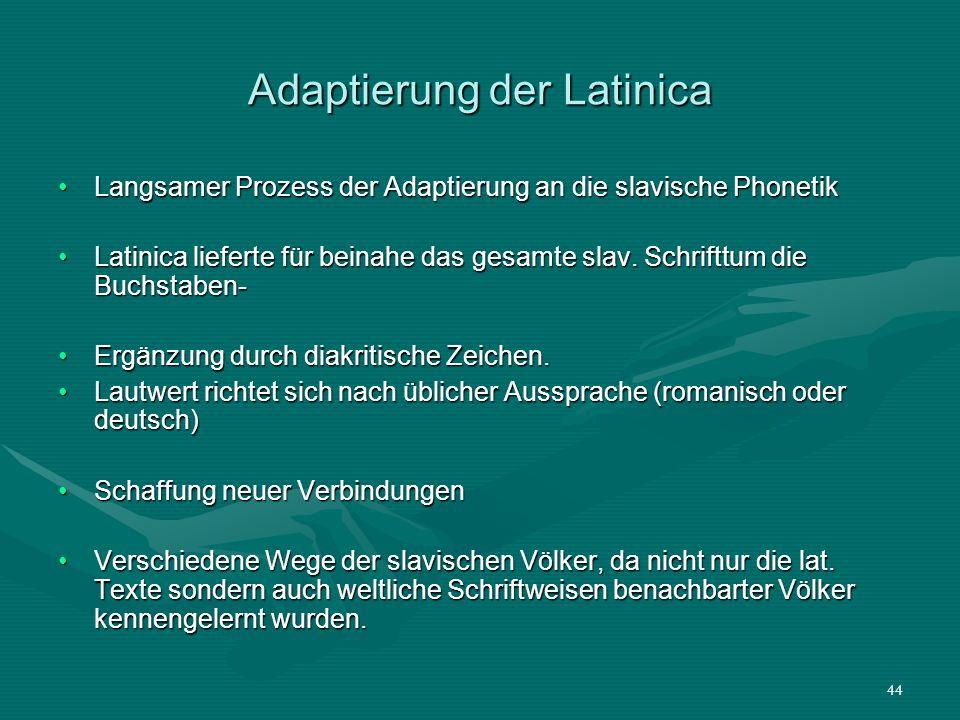 44 Adaptierung der Latinica Langsamer Prozess der Adaptierung an die slavische PhonetikLangsamer Prozess der Adaptierung an die slavische Phonetik Lat