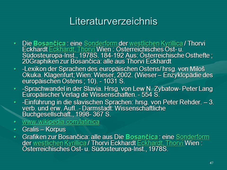 47 Literaturverzeichnis Die Bosančica : eine Sonderform der westlichen Kyrillica / Thorvi Eckhardt Eckhardt, Thorvi Wien : Österreichisches Ost- u. Sü