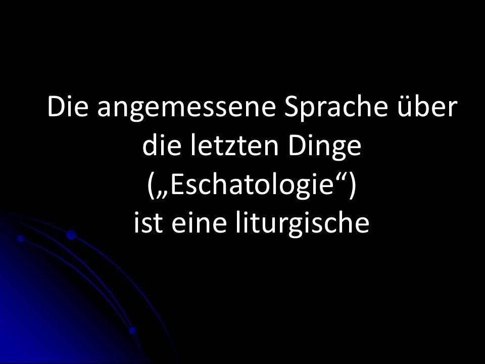Die angemessene Sprache über die letzten Dinge (Eschatologie) ist eine liturgische