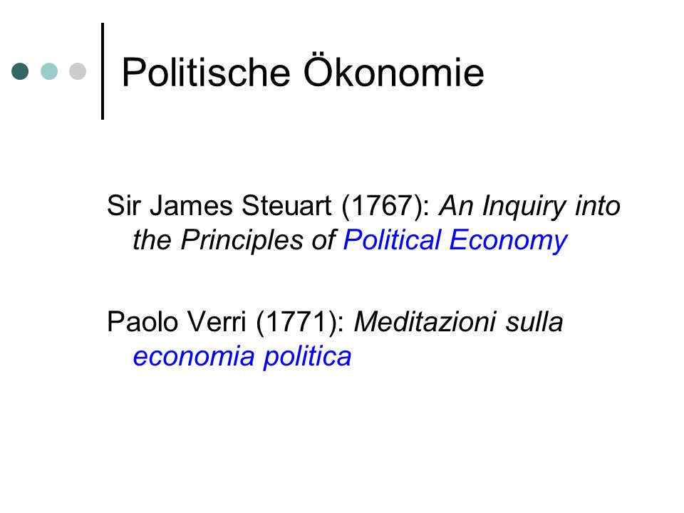 Politische Ökonomie Sir James Steuart (1767): An Inquiry into the Principles of Political Economy Paolo Verri (1771): Meditazioni sulla economia politica