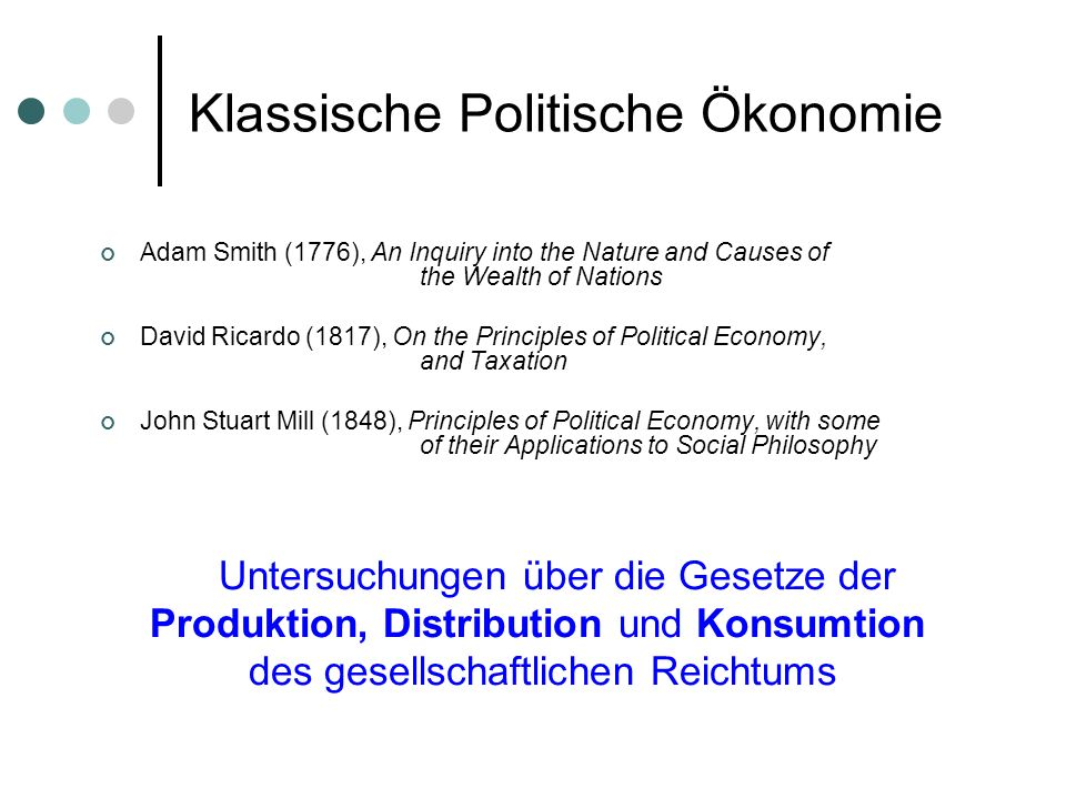 Klassische Politische Ökonomie Adam Smith (1776), An Inquiry into the Nature and Causes of the Wealth of Nations David Ricardo (1817), On the Principl