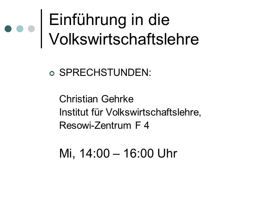 Einführung in die Volkswirtschaftslehre SPRECHSTUNDEN: Christian Gehrke Institut für Volkswirtschaftslehre, Resowi-Zentrum F 4 Mi, 14:00 – 16:00 Uhr