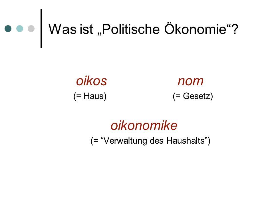 Was ist Politische Ökonomie? oikos nom (= Haus) (= Gesetz) oikonomike (= Verwaltung des Haushalts)