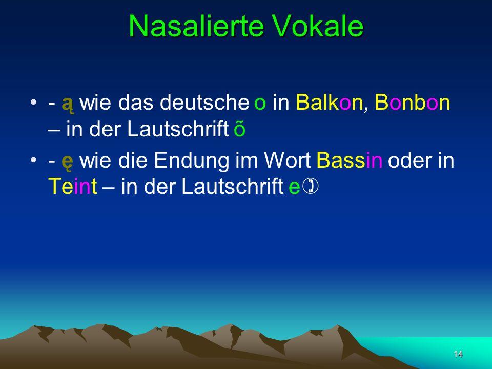 14 Nasalierte Vokale - ą wie das deutsche o in Balkon, Bonbon – in der Lautschrift õ - ę wie die Endung im Wort Bassin oder in Teint – in der Lautschrift e