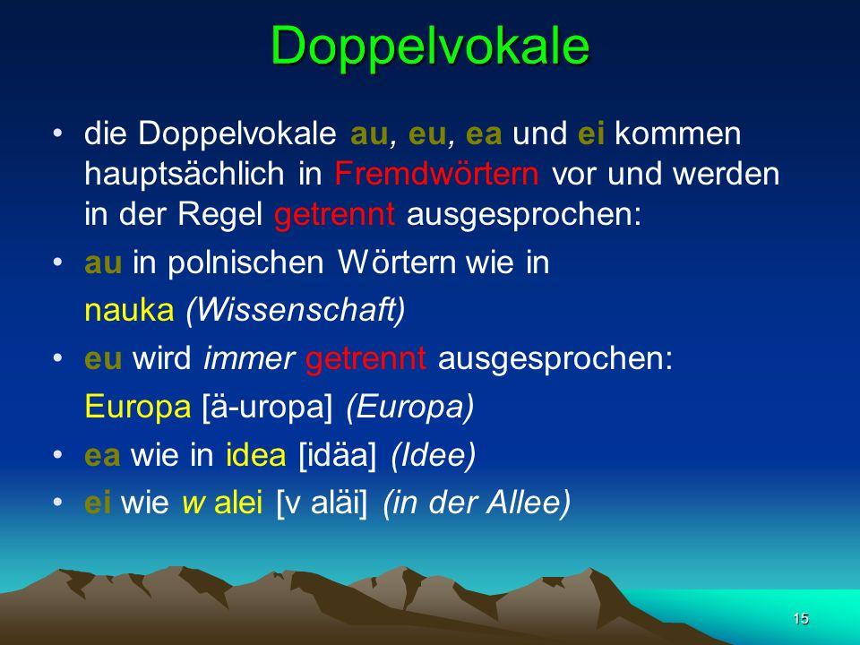 15 Doppelvokale die Doppelvokale au, eu, ea und ei kommen hauptsächlich in Fremdwörtern vor und werden in der Regel getrennt ausgesprochen: au in polnischen Wörtern wie in nauka (Wissenschaft) eu wird immer getrennt ausgesprochen: Europa [ä-uropa] (Europa) ea wie in idea [idäa] (Idee) ei wie w alei [v aläi] (in der Allee)
