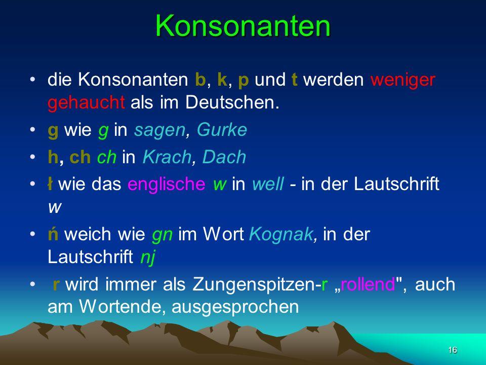 16 Konsonanten die Konsonanten b, k, p und t werden weniger gehaucht als im Deutschen.