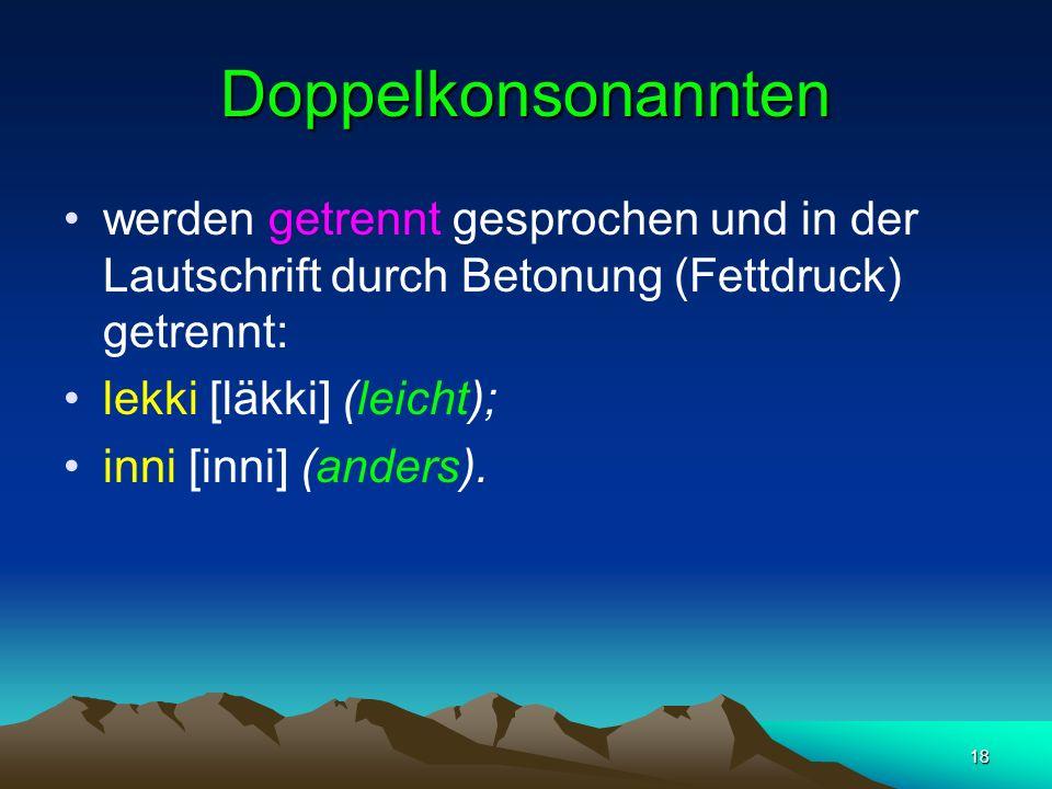 18 Doppelkonsonannten werden getrennt gesprochen und in der Lautschrift durch Betonung (Fettdruck) getrennt: lekki [läkki] (leicht); inni [inni] (anders).