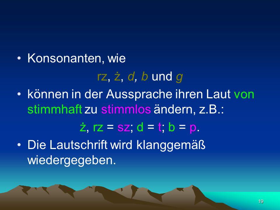 19 Konsonanten, wie rz, ż, d, b und g können in der Aussprache ihren Laut von stimmhaft zu stimmlos ändern, z.B.: ż, rz = sz; d = t; b = p.