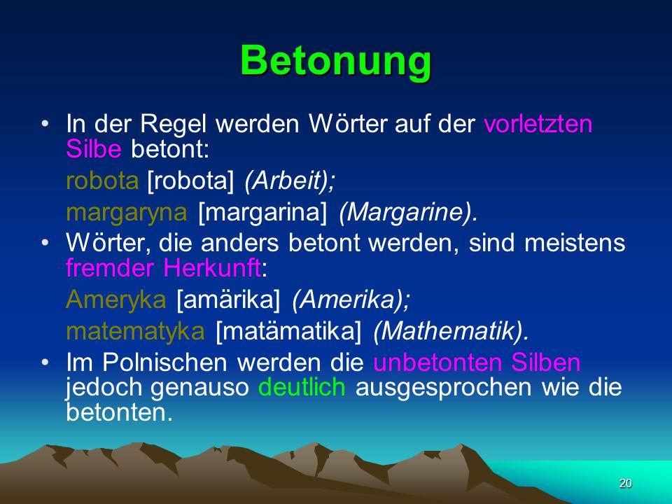 20 Betonung In der Regel werden Wörter auf der vorletzten Silbe betont: robota [robota] (Arbeit); margaryna [margarina] (Margarine).