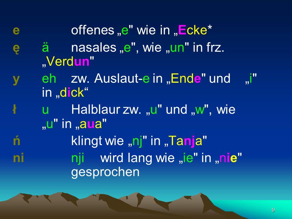 9 eoffenes e wie in Ecke* ęänasales e , wie un in frz.Verdun y eh zw.