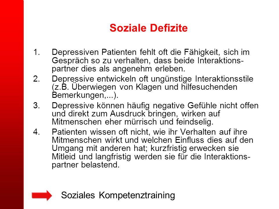 Soziale Defizite 1.Depressiven Patienten fehlt oft die Fähigkeit, sich im Gespräch so zu verhalten, dass beide Interaktions- partner dies als angenehm