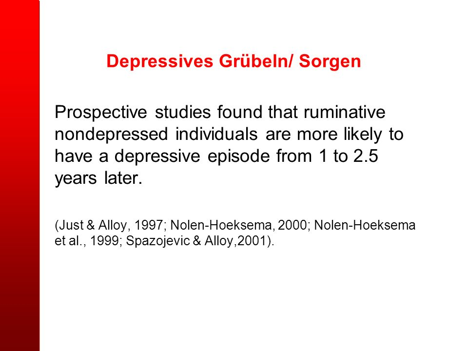 Depressives Grübeln/ Sorgen Prospective studies found that ruminative nondepressed individuals are more likely to have a depressive episode from 1 to