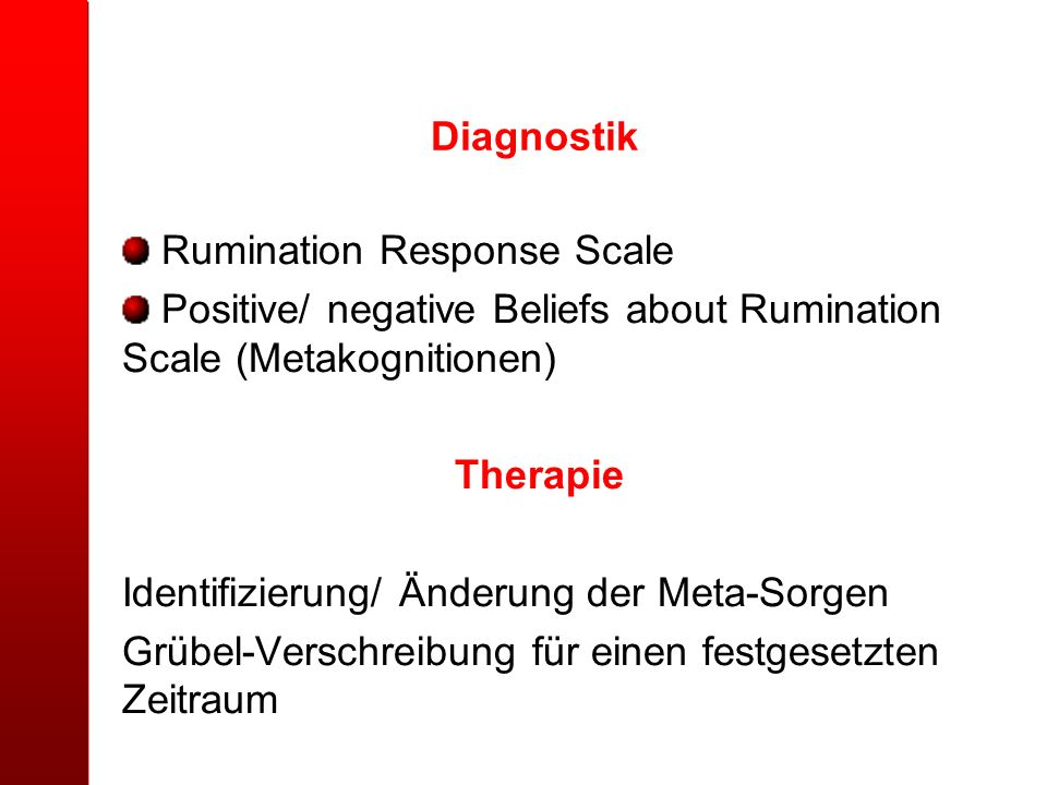 Diagnostik Rumination Response Scale Positive/ negative Beliefs about Rumination Scale (Metakognitionen) Therapie Identifizierung/ Änderung der Meta-S