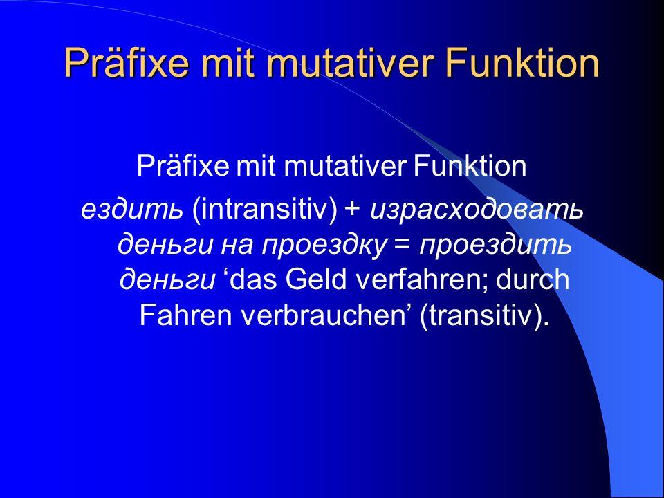 Präfixe mit mutativer Funktion ездить (intransitiv) + израсходовать деньги на проездку = проездить деньги das Geld verfahren; durch Fahren verbrauchen (transitiv).
