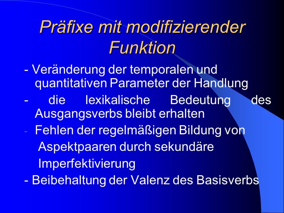 Präfixe mit modifizierender Funktion - Veränderung der temporalen und quantitativen Parameter der Handlung - die lexikalische Bedeutung des Ausgangsverbs bleibt erhalten - Fehlen der regelmäßigen Bildung von Aspektpaaren durch sekundäre Imperfektivierung - Beibehaltung der Valenz des Basisverbs
