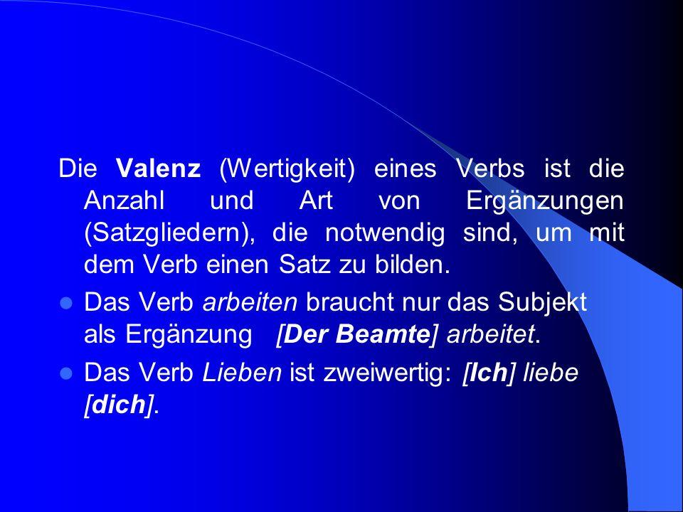 Die Valenz (Wertigkeit) eines Verbs ist die Anzahl und Art von Ergänzungen (Satzgliedern), die notwendig sind, um mit dem Verb einen Satz zu bilden.