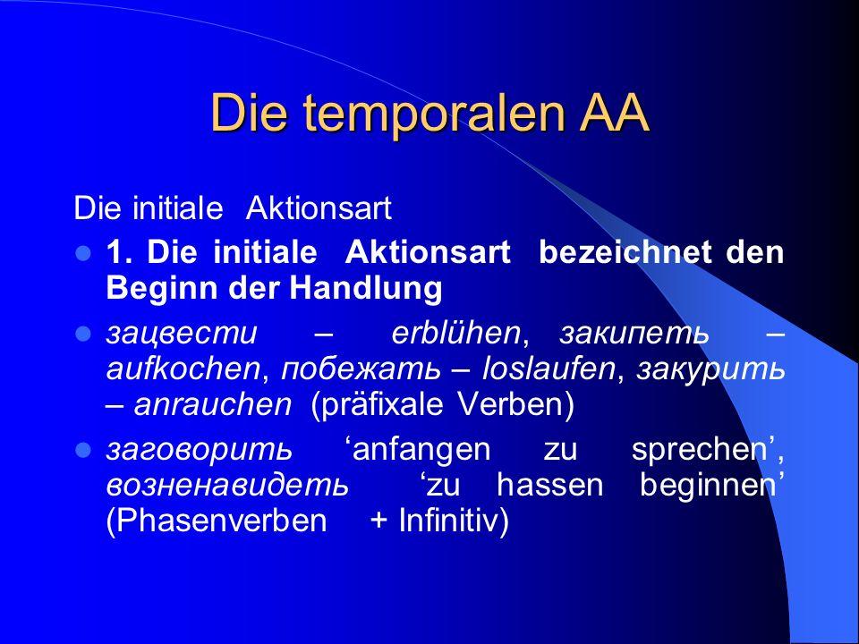 Die temporalen AA Die initiale Aktionsart 1. Die initiale Aktionsart bezeichnet den Beginn der Handlung зацвести – erblühen, закипеть – aufkochen, поб