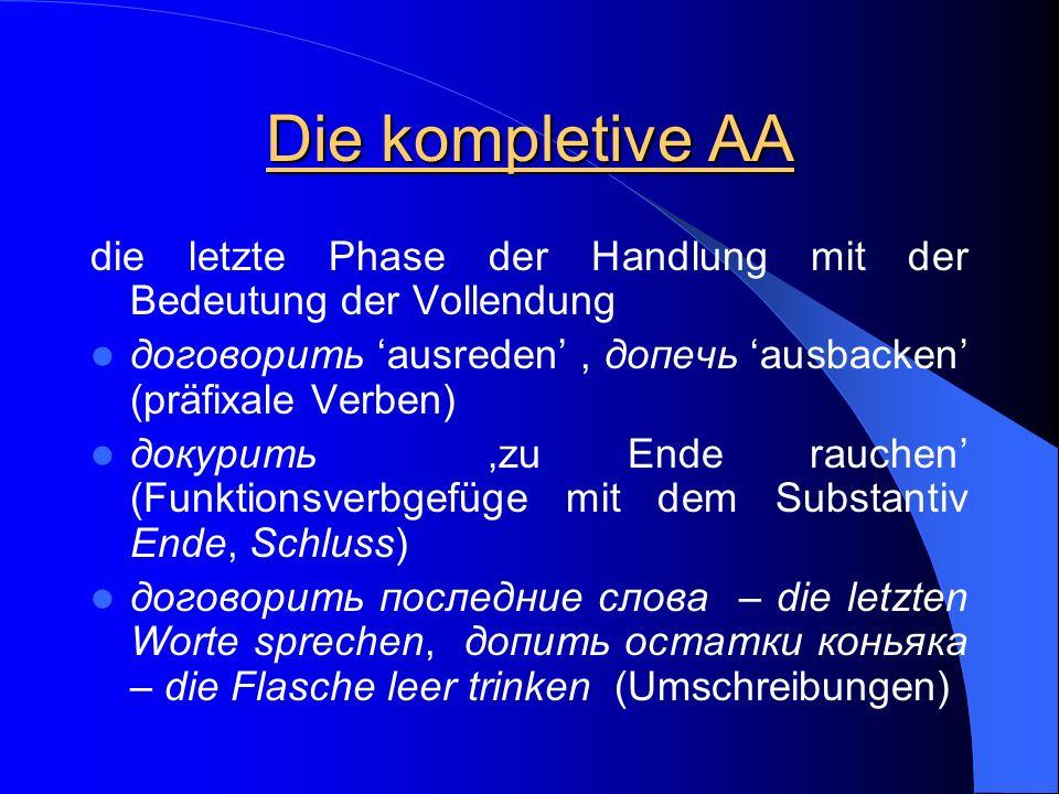 Die kompletive AA die letzte Phase der Handlung mit der Bedeutung der Vollendung договорить ausreden, допечь ausbacken (präfixale Verben) докурить zu