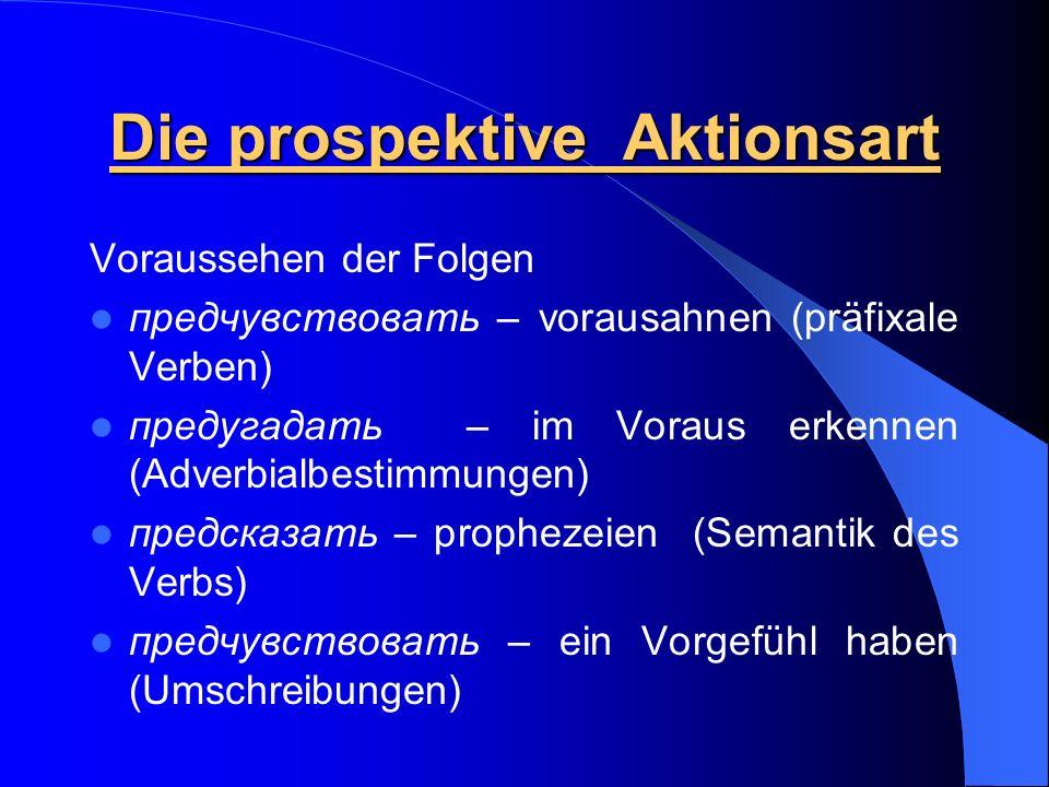 Die prospektive Aktionsart Voraussehen der Folgen предчувствовать – vorausahnen (präfixale Verben) предугадать – im Voraus erkennen (Adverbialbestimmu