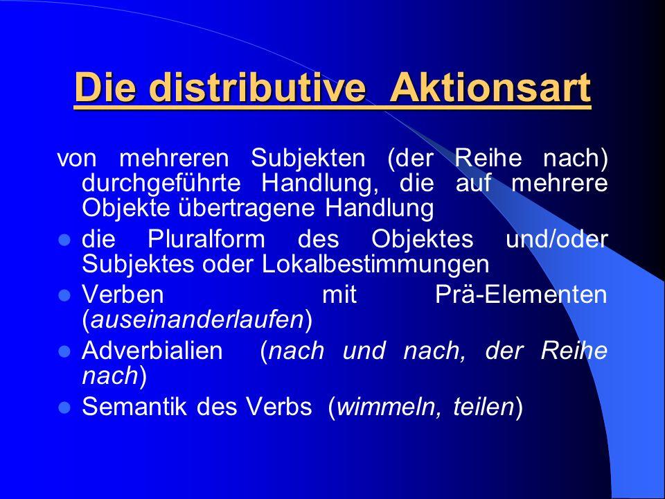 Die distributive Aktionsart von mehreren Subjekten (der Reihe nach) durchgeführte Handlung, die auf mehrere Objekte übertragene Handlung die Pluralform des Objektes und/oder Subjektes oder Lokalbestimmungen Verben mit Prä-Elementen (auseinanderlaufen) Adverbialien (nach und nach, der Reihe nach) Semantik des Verbs (wimmeln, teilen)
