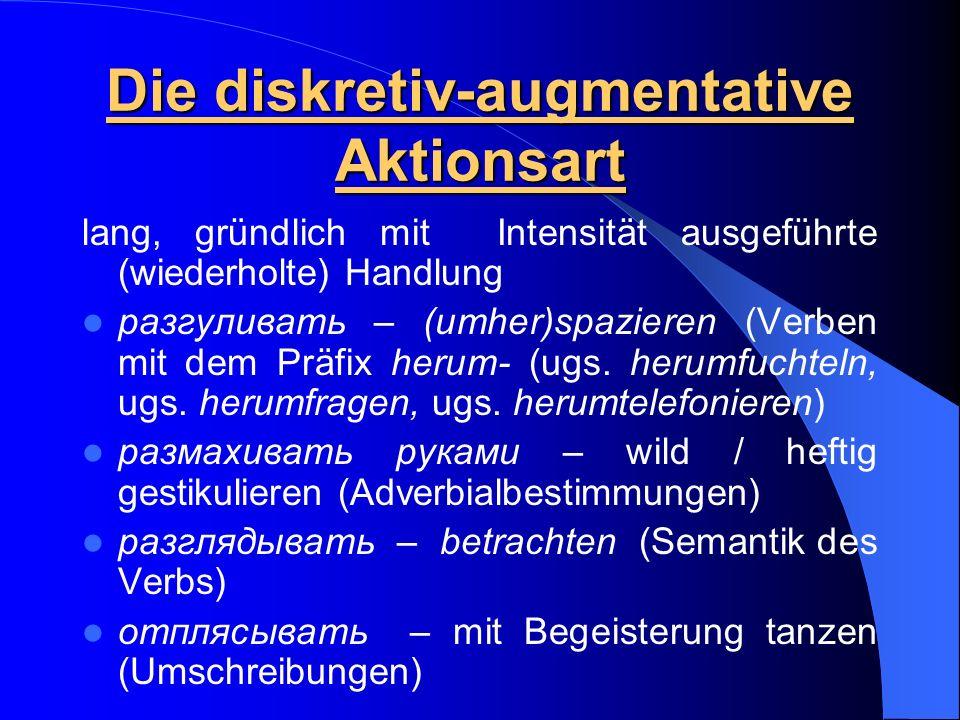Die diskretiv-augmentative Aktionsart lang, gründlich mit Intensität ausgeführte (wiederholte) Handlung разгуливать – (umher)spazieren (Verben mit dem Präfix herum- (ugs.