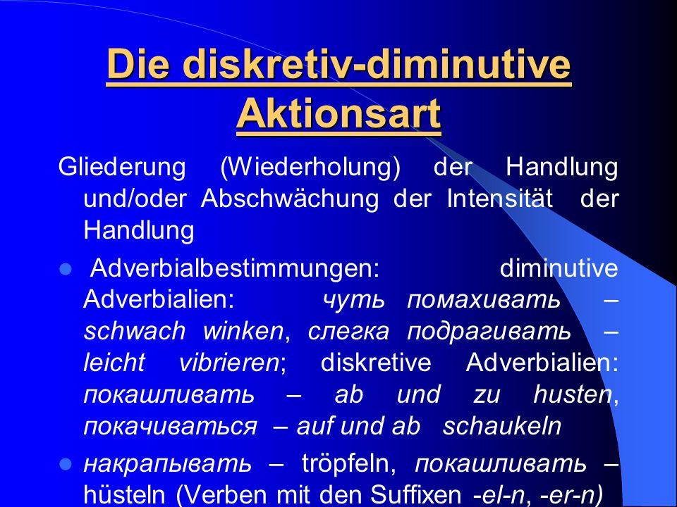 Die diskretiv-diminutive Aktionsart Gliederung (Wiederholung) der Handlung und/oder Abschwächung der Intensität der Handlung Adverbialbestimmungen: di