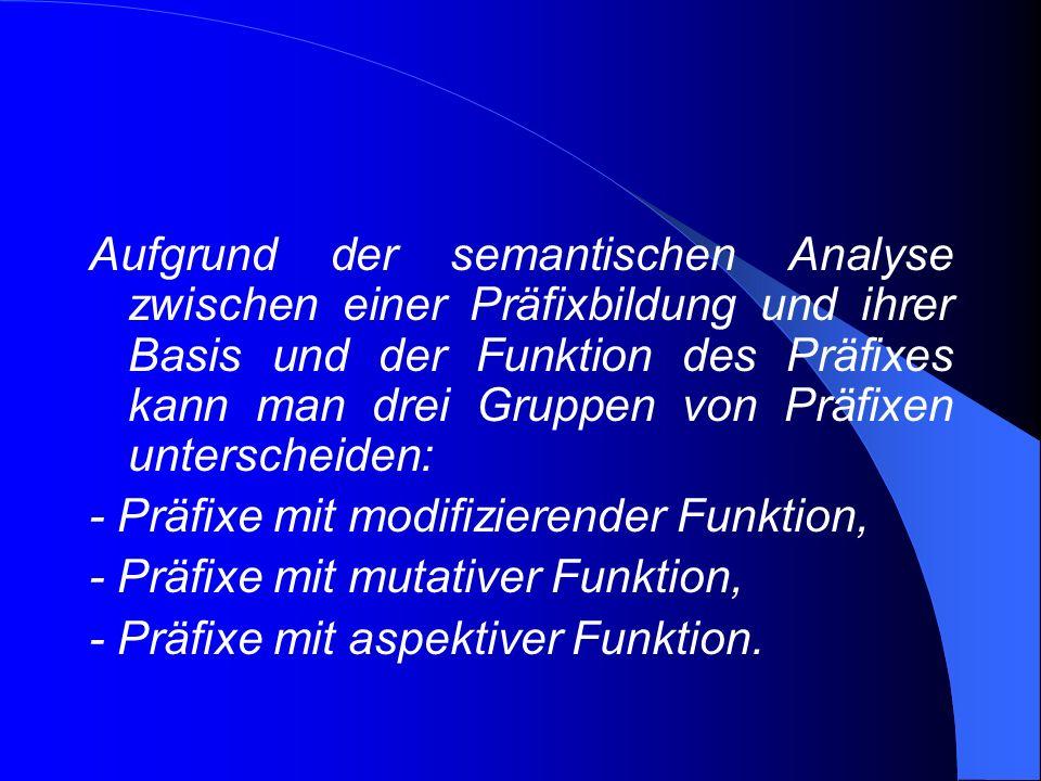 Aufgrund der semantischen Analyse zwischen einer Präfixbildung und ihrer Basis und der Funktion des Präfixes kann man drei Gruppen von Präfixen unterscheiden: - Präfixe mit modifizierender Funktion, - Präfixe mit mutativer Funktion, - Präfixe mit aspektiver Funktion.