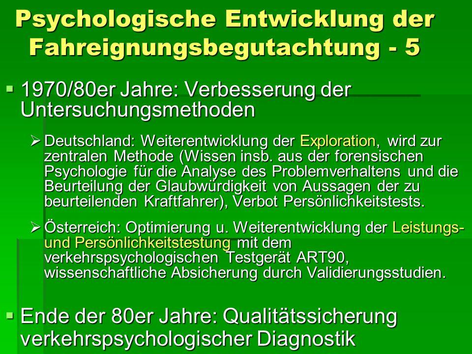 Psychologische Entwicklung der Fahreignungsbegutachtung - 5 1970/80er Jahre: Verbesserung der Untersuchungsmethoden 1970/80er Jahre: Verbesserung der Untersuchungsmethoden Deutschland: Weiterentwicklung der Exploration, wird zur zentralen Methode (Wissen insb.