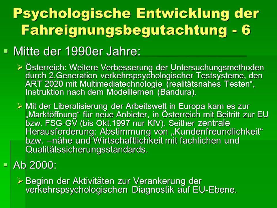 Psychologische Entwicklung der Fahreignungsbegutachtung - 6 Mitte der 1990er Jahre: Mitte der 1990er Jahre: Österreich: Weitere Verbesserung der Untersuchungsmethoden durch 2.Generation verkehrspsychologischer Testsysteme, den ART 2020 mit Multimediatechnologie (realitätsnahes Testen, Instruktion nach dem Modelllernen (Bandura).