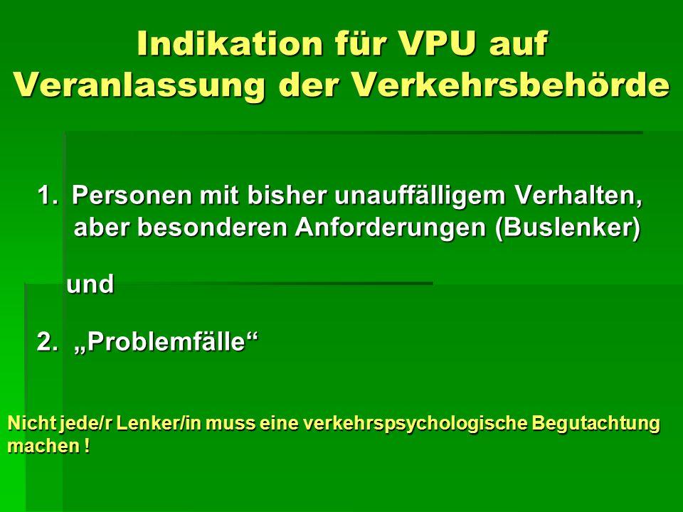 Indikation für VPU auf Veranlassung der Verkehrsbehörde 1. Personen mit bisher unauffälligem Verhalten, aber besonderen Anforderungen (Buslenker) und