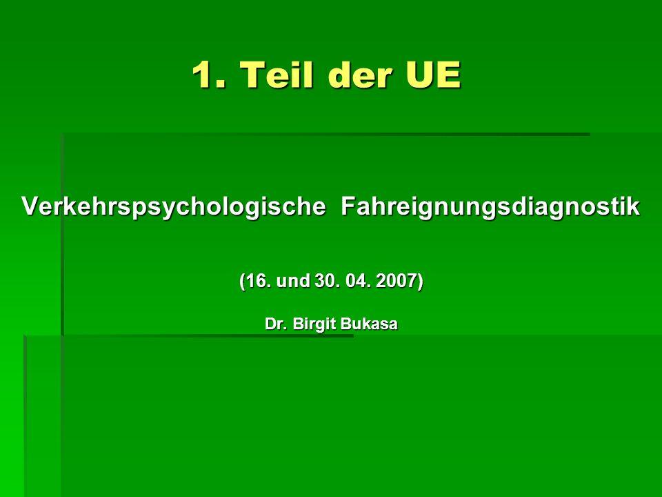 1. Teil der UE Verkehrspsychologische Fahreignungsdiagnostik (16. und 30. 04. 2007) Dr. Birgit Bukasa