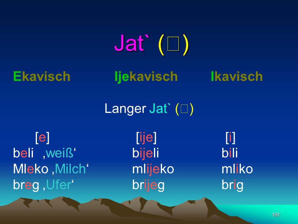 190 verschiedene Reflexe (i)je (Jat) im Westen, Süden und im Zentrum e (Ekawisch, v.a. von der dalmatinischen Küste bis ins östlichen Kroatien) i (Ika