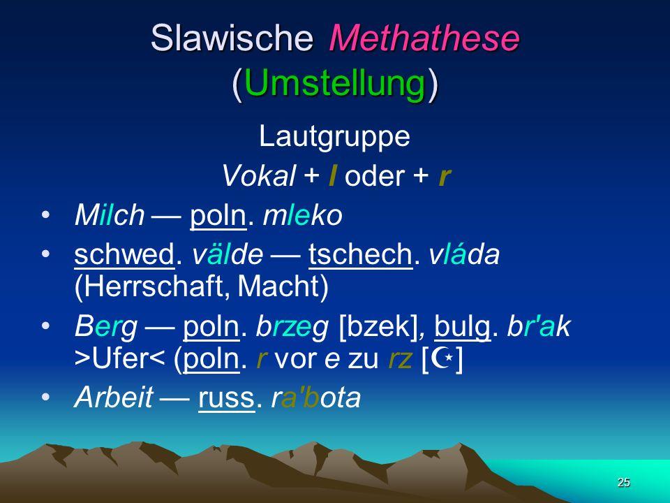24 Geschlossene Silben beseitigt und offene schafft: *synъ ´Sohn` > aksl. synъ, *vezontъ ´sie fuhren` (3. Person Plural Aorist) > aksl. vez à,