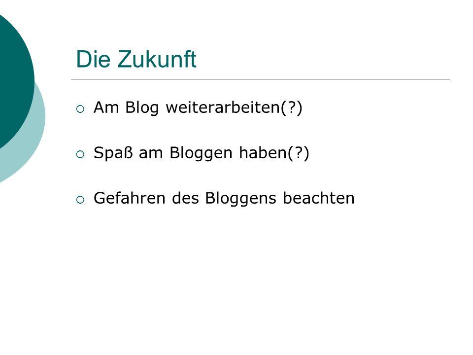 Die Zukunft Am Blog weiterarbeiten(?) Spaß am Bloggen haben(?) Gefahren des Bloggens beachten
