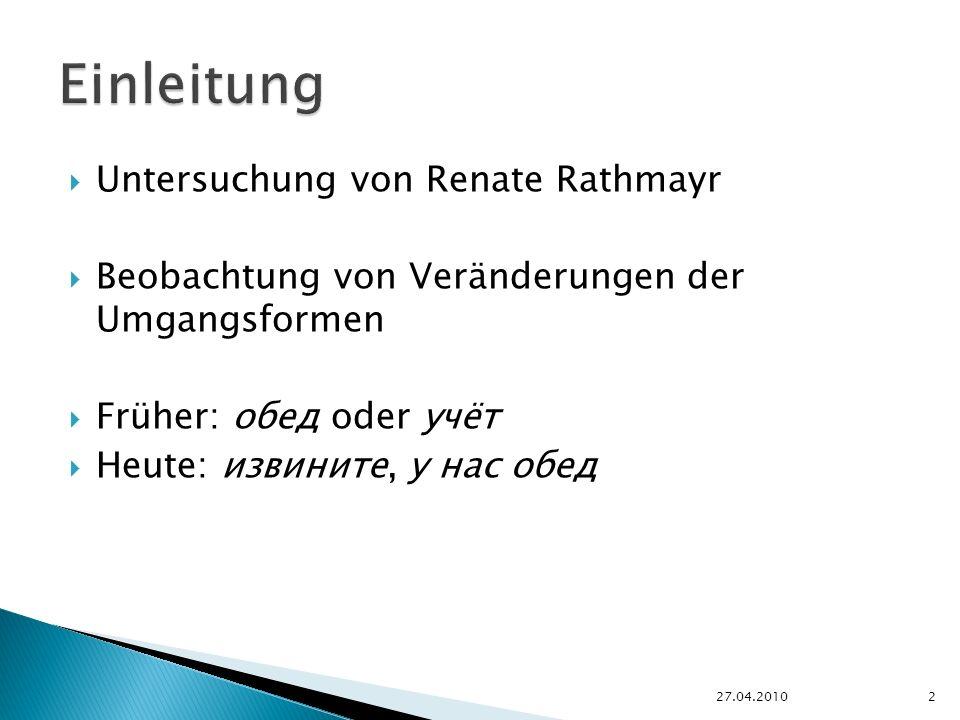 Untersuchung von Renate Rathmayr Beobachtung von Veränderungen der Umgangsformen Früher: обед oder учёт Heute: извините, у нас обед 27.04.20102
