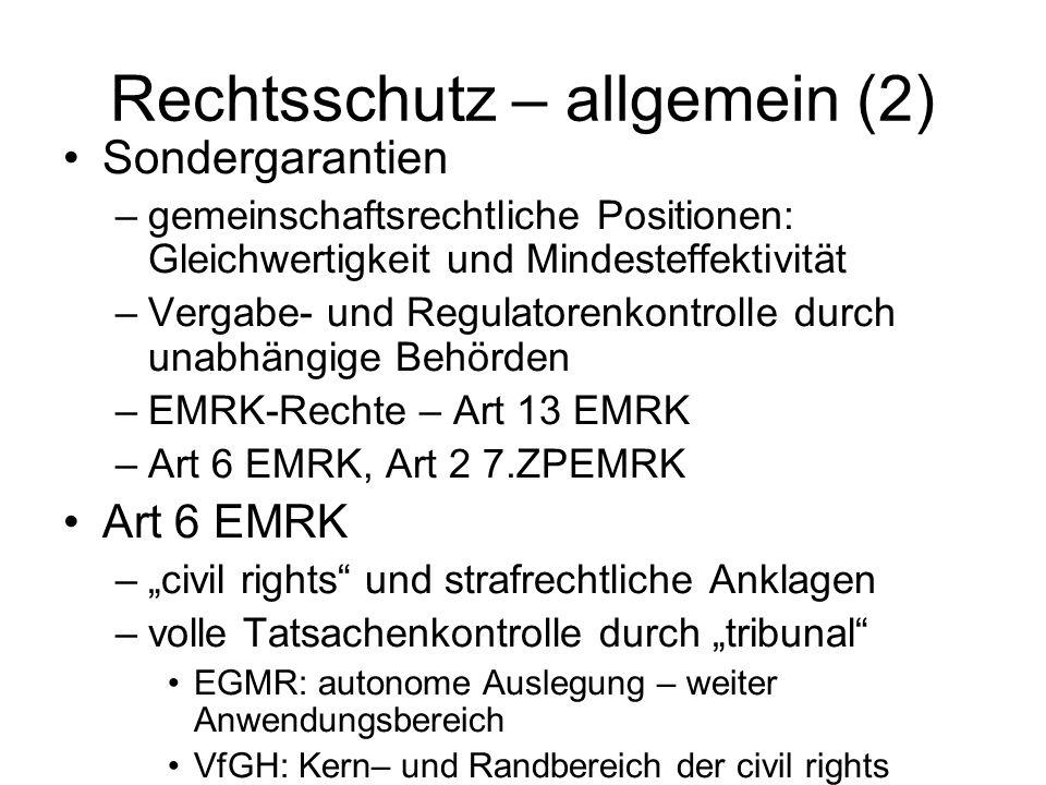 Rechtsschutz – allgemein (2) Sondergarantien –gemeinschaftsrechtliche Positionen: Gleichwertigkeit und Mindesteffektivität –Vergabe- und Regulatorenkontrolle durch unabhängige Behörden –EMRK-Rechte – Art 13 EMRK –Art 6 EMRK, Art 2 7.ZPEMRK Art 6 EMRK –civil rights und strafrechtliche Anklagen –volle Tatsachenkontrolle durch tribunal EGMR: autonome Auslegung – weiter Anwendungsbereich VfGH: Kern– und Randbereich der civil rights