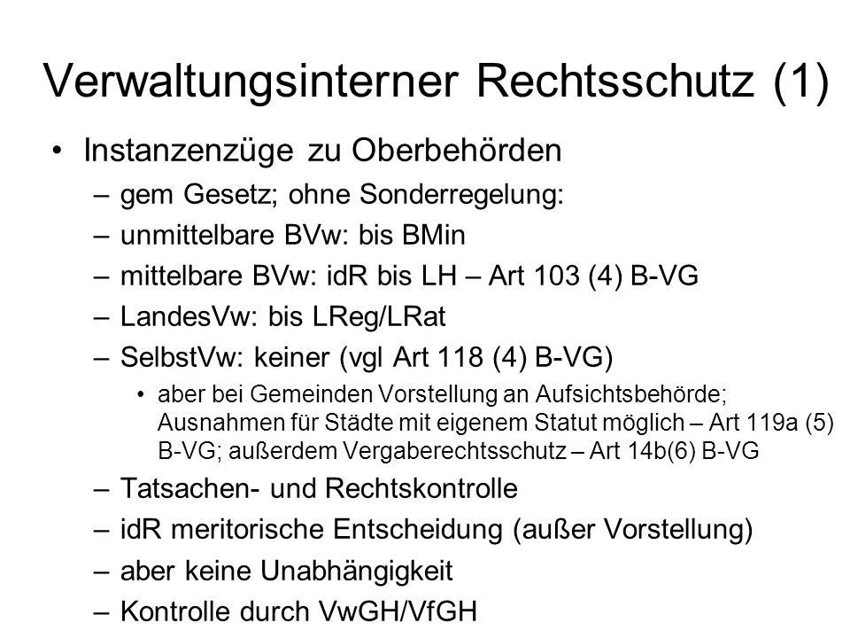 Verwaltungsinterner Rechtsschutz (1) Instanzenzüge zu Oberbehörden –gem Gesetz; ohne Sonderregelung: –unmittelbare BVw: bis BMin –mittelbare BVw: idR bis LH – Art 103 (4) B-VG –LandesVw: bis LReg/LRat –SelbstVw: keiner (vgl Art 118 (4) B-VG) aber bei Gemeinden Vorstellung an Aufsichtsbehörde; Ausnahmen für Städte mit eigenem Statut möglich – Art 119a (5) B-VG; außerdem Vergaberechtsschutz – Art 14b(6) B-VG –Tatsachen- und Rechtskontrolle –idR meritorische Entscheidung (außer Vorstellung) –aber keine Unabhängigkeit –Kontrolle durch VwGH/VfGH
