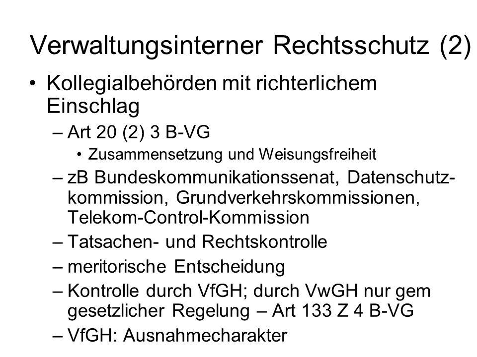 Verwaltungsinterner Rechtsschutz (2) Kollegialbehörden mit richterlichem Einschlag –Art 20 (2) 3 B-VG Zusammensetzung und Weisungsfreiheit –zB Bundeskommunikationssenat, Datenschutz- kommission, Grundverkehrskommissionen, Telekom-Control-Kommission –Tatsachen- und Rechtskontrolle –meritorische Entscheidung –Kontrolle durch VfGH; durch VwGH nur gem gesetzlicher Regelung – Art 133 Z 4 B-VG –VfGH: Ausnahmecharakter