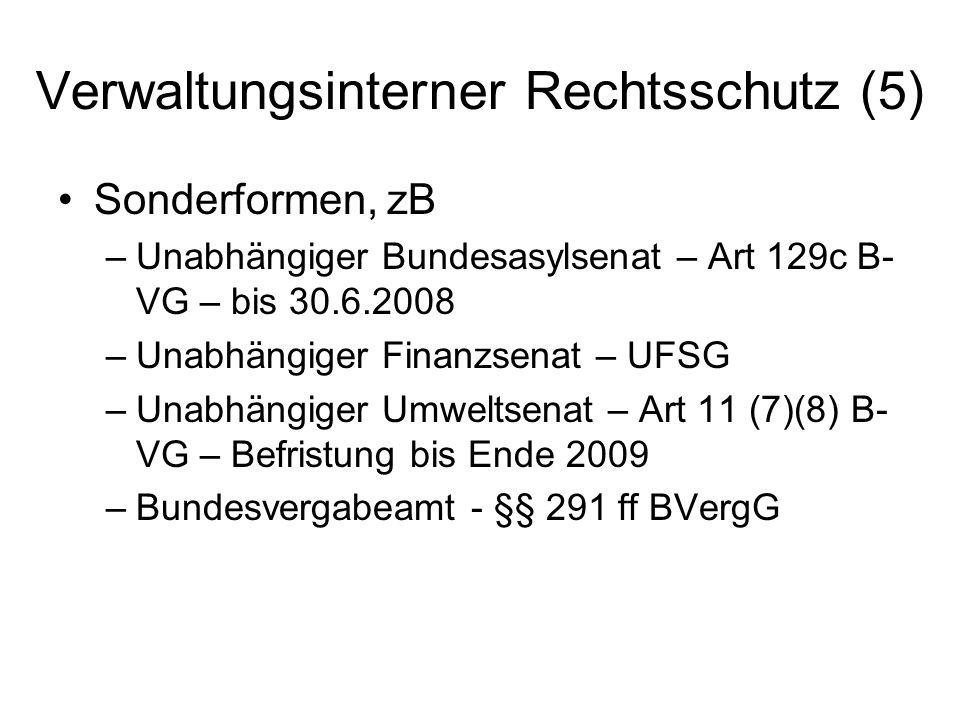 Verwaltungsinterner Rechtsschutz (5) Sonderformen, zB –Unabhängiger Bundesasylsenat – Art 129c B- VG – bis 30.6.2008 –Unabhängiger Finanzsenat – UFSG –Unabhängiger Umweltsenat – Art 11 (7)(8) B- VG – Befristung bis Ende 2009 –Bundesvergabeamt - §§ 291 ff BVergG