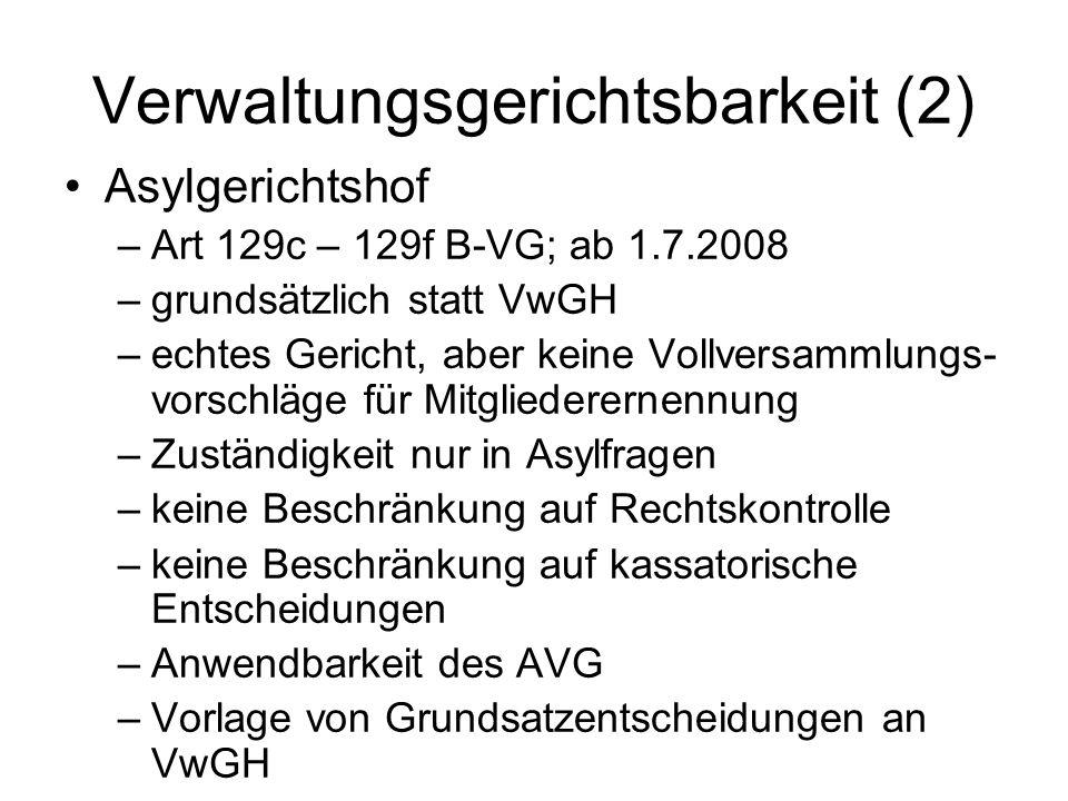 Verwaltungsgerichtsbarkeit (2) Asylgerichtshof –Art 129c – 129f B-VG; ab 1.7.2008 –grundsätzlich statt VwGH –echtes Gericht, aber keine Vollversammlungs- vorschläge für Mitgliederernennung –Zuständigkeit nur in Asylfragen –keine Beschränkung auf Rechtskontrolle –keine Beschränkung auf kassatorische Entscheidungen –Anwendbarkeit des AVG –Vorlage von Grundsatzentscheidungen an VwGH
