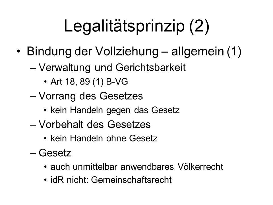 Legalitätsprinzip (2) Bindung der Vollziehung – allgemein (1) –Verwaltung und Gerichtsbarkeit Art 18, 89 (1) B-VG –Vorrang des Gesetzes kein Handeln gegen das Gesetz –Vorbehalt des Gesetzes kein Handeln ohne Gesetz –Gesetz auch unmittelbar anwendbares Völkerrecht idR nicht: Gemeinschaftsrecht