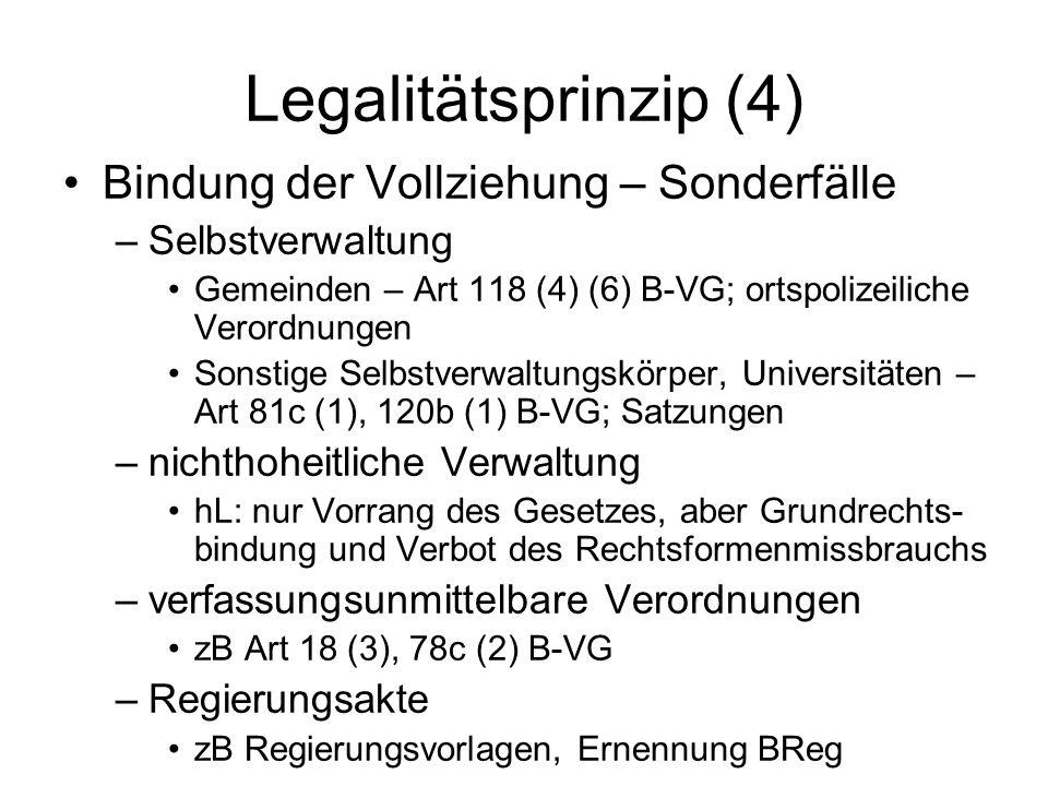 Legalitätsprinzip (5) Bindung der Gesetzgebung (1) –Verbot der formalgesetzlichen Delegation –Bestimmtheitsgrundsatz Determinierung von Zuständigkeit, Verfahren und Inhalt, aber: –notwendiger Gestaltungsfreiraum der Verwaltung –unbestimmte Gesetzesbegriffe –Ermessen – Art 130 (2) B-VG –finale Programmierung und Legitimation durch Verfahren