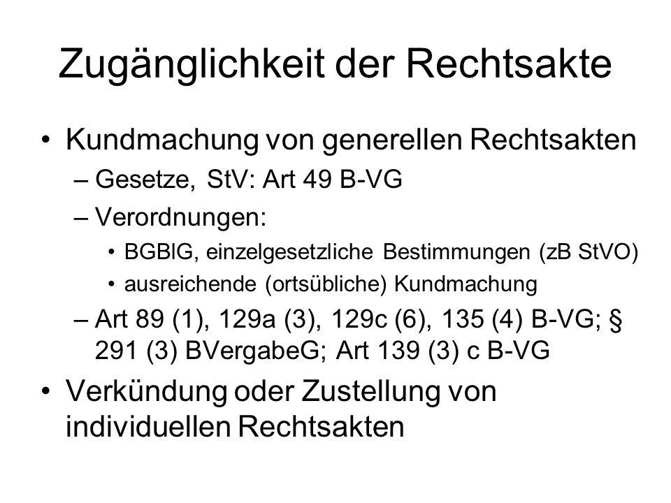 Zugänglichkeit der Rechtsakte Kundmachung von generellen Rechtsakten –Gesetze, StV: Art 49 B-VG –Verordnungen: BGBlG, einzelgesetzliche Bestimmungen (zB StVO) ausreichende (ortsübliche) Kundmachung –Art 89 (1), 129a (3), 129c (6), 135 (4) B-VG; § 291 (3) BVergabeG; Art 139 (3) c B-VG Verkündung oder Zustellung von individuellen Rechtsakten