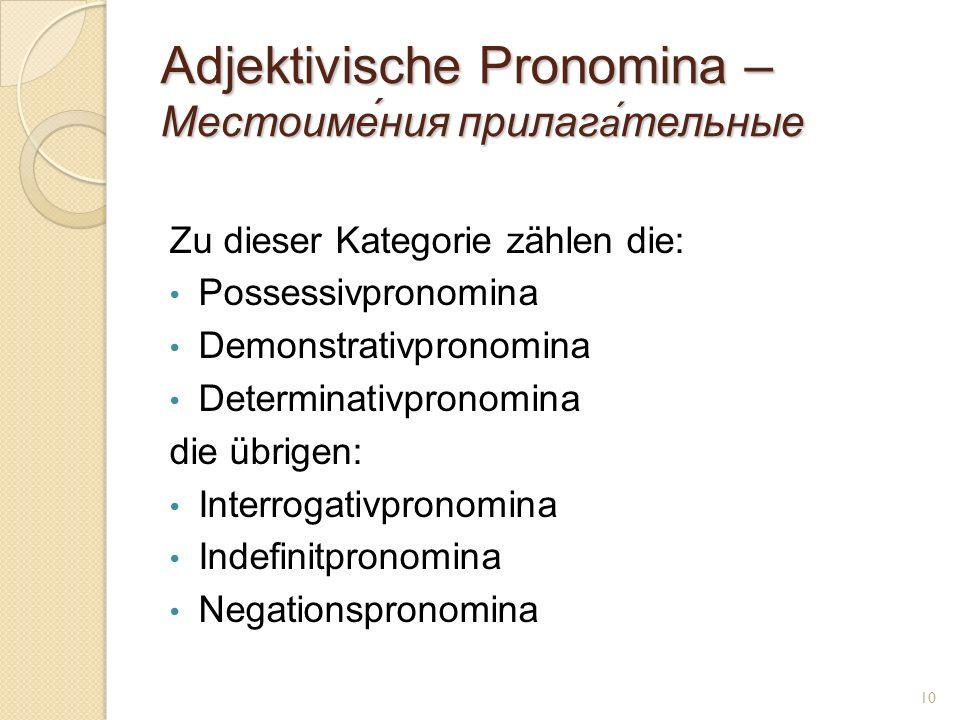 Adjektivische Pronomina – Местоиме́ния прилаг а́ тельные Zu dieser Kategorie zählen die: Possessivpronomina Demonstrativpronomina Determinativpronomina die übrigen: Interrogativpronomina Indefinitpronomina Negationspronomina 10