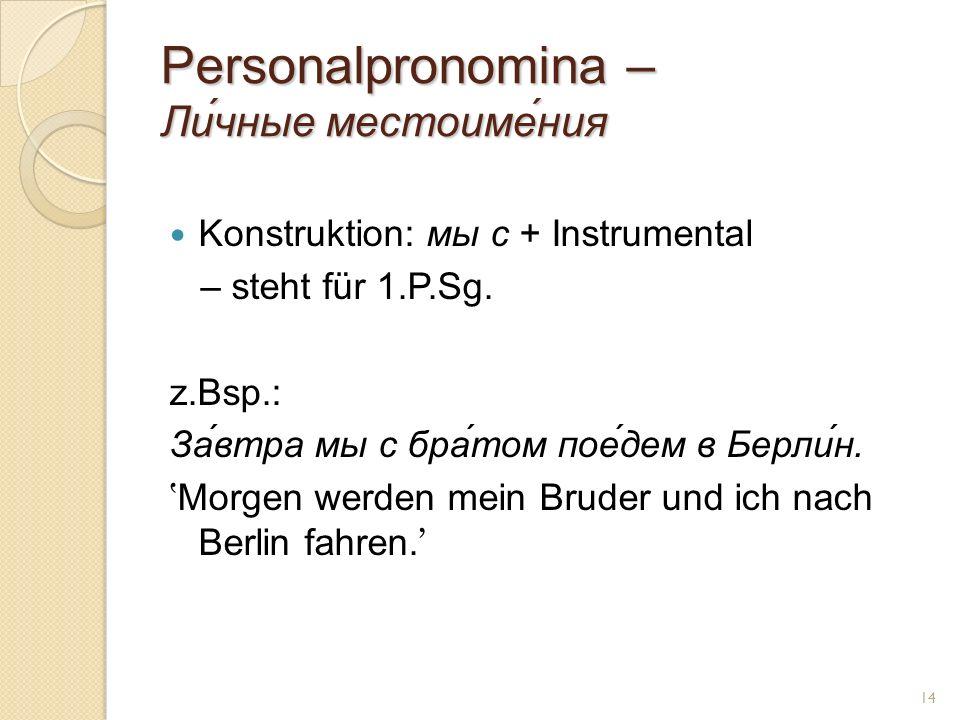 Personalpronomina – Ли́чные местоиме́ния Konstruktion: мы с + Instrumental – steht für 1.P.Sg. z.Bsp.: За́втра мы с бра́том пое́дем в Берли́н. Morgen