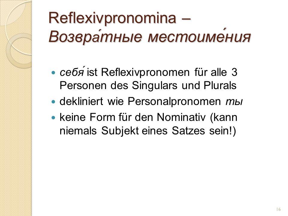 Reflexivpronomina – Возвр а́ тные местоиме́ния себя́ ist Reflexivpronomen für alle 3 Personen des Singulars und Plurals dekliniert wie Personalpronomen ты keine Form für den Nominativ (kann niemals Subjekt eines Satzes sein!) 16