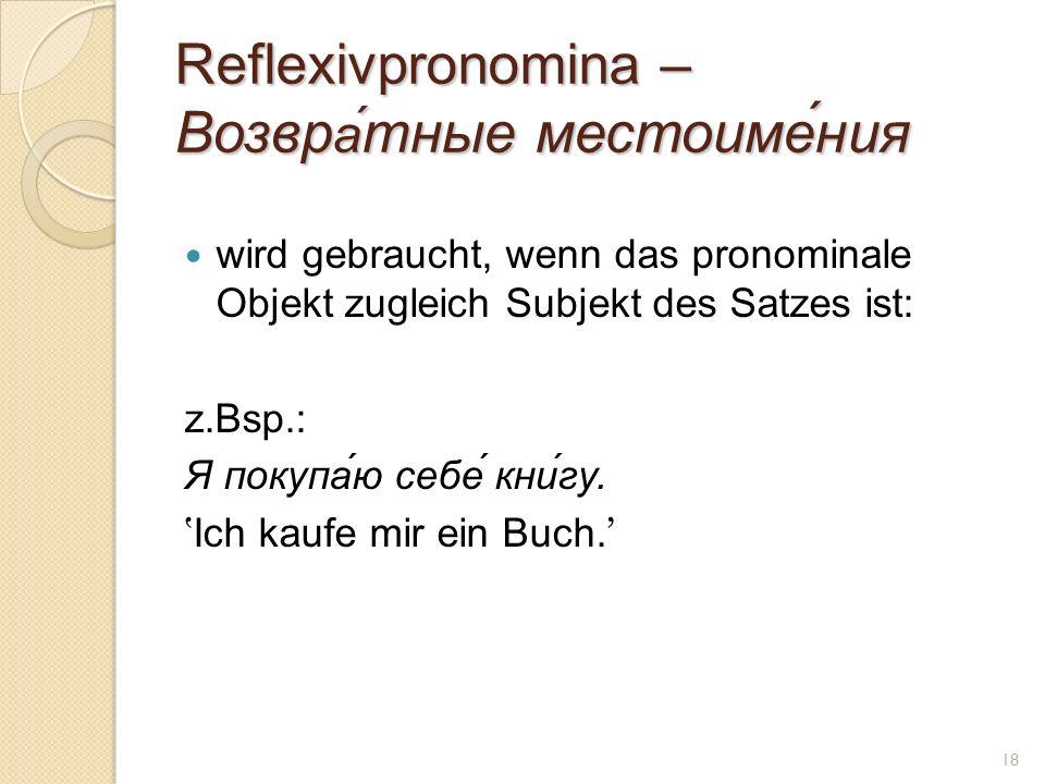 Reflexivpronomina – Возвр а́ тные местоиме́ния wird gebraucht, wenn das pronominale Objekt zugleich Subjekt des Satzes ist: z.Bsp.: Я покупа́ю себе́ кни́гу.