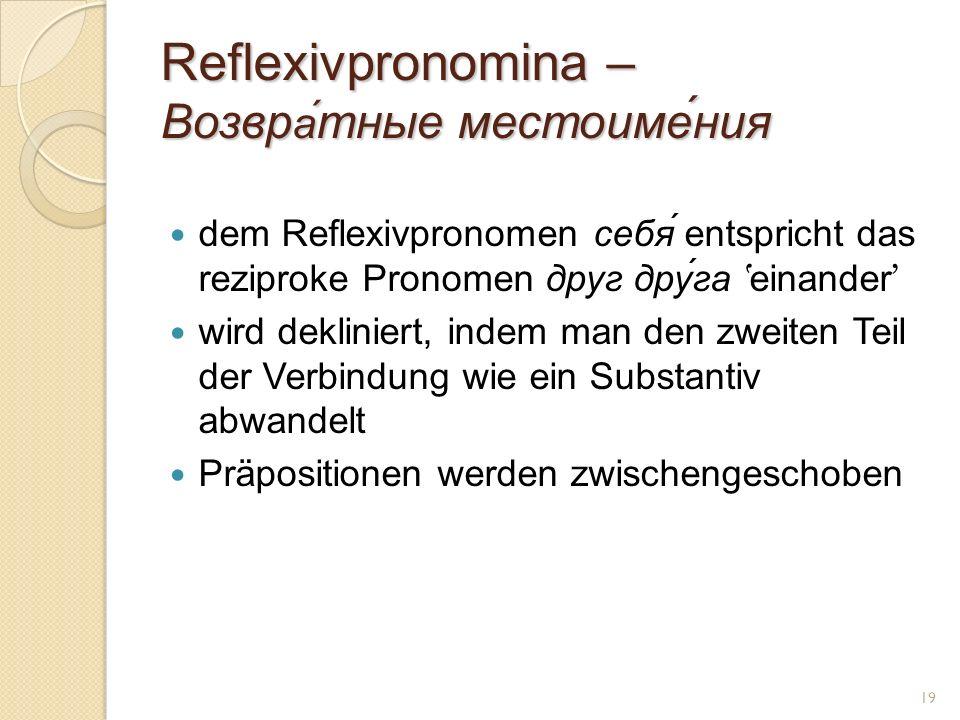 Reflexivpronomina – Возвр а́ тные местоиме́ния dem Reflexivpronomen себя́ entspricht das reziproke Pronomen друг друга einander wird dekliniert, indem man den zweiten Teil der Verbindung wie ein Substantiv abwandelt Präpositionen werden zwischengeschoben 19