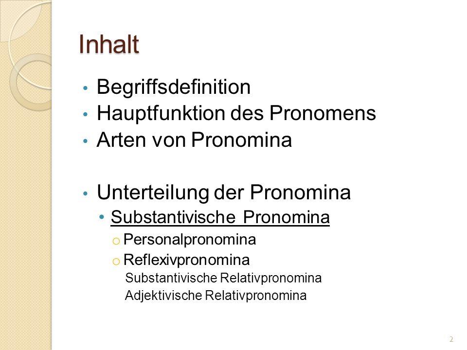Inhalt Begriffsdefinition Hauptfunktion des Pronomens Arten von Pronomina Unterteilung der Pronomina Substantivische Pronomina o Personalpronomina o Reflexivpronomina Substantivische Relativpronomina Adjektivische Relativpronomina 2