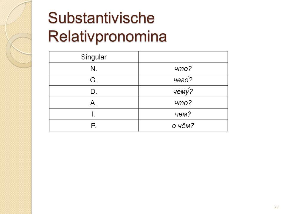 Substantivische Relativpronomina Singular N.что? G.чего́? D.чему? A.что? I.чем? P.о чём? 23